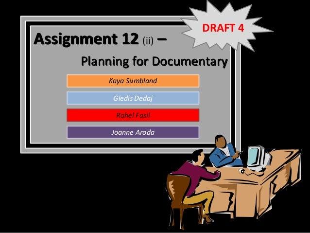 DRAFT 4Assignment 12 (ii) –       Planning for Documentary           Kaya Sumbland            Gledis Dedaj             Rah...