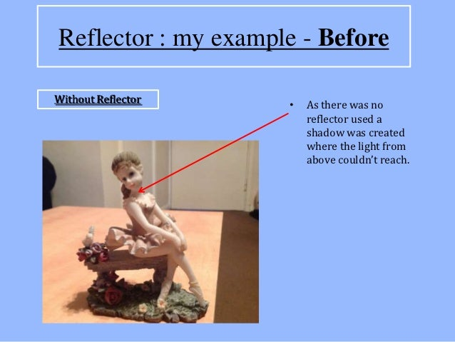 Reflector : my example - BeforeWithout Reflector                     •   As there was no                         reflector...