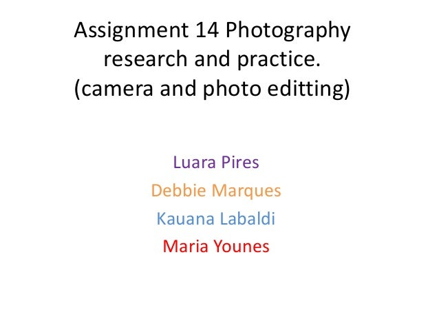 Assignment 14 Photography   research and practice.(camera and photo editting)         Luara Pires       Debbie Marques    ...