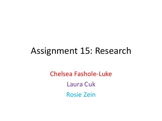 Assignment 15: Research    Chelsea Fashole-Luke         Laura Cuk         Rosie Zein