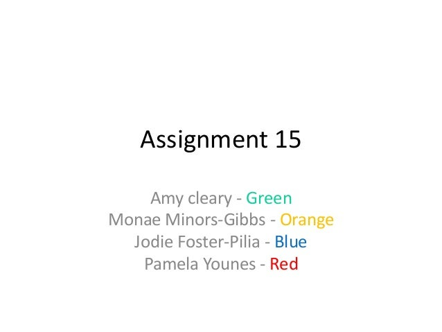 Assignment 15    Amy cleary - GreenMonae Minors-Gibbs - Orange  Jodie Foster-Pilia - Blue   Pamela Younes - Red