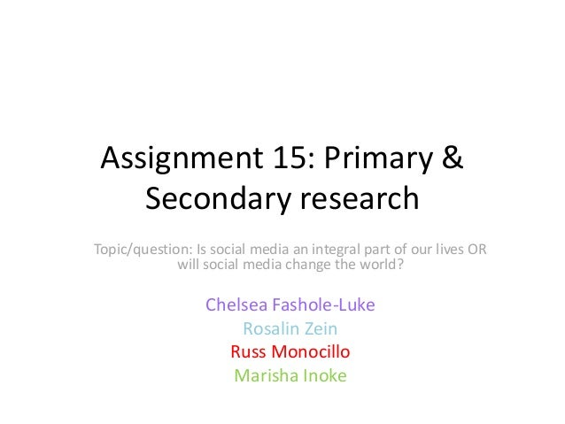 Assignment 15: Primary & Secondary research Topic/question: Is social media an integral part of our lives OR will social m...