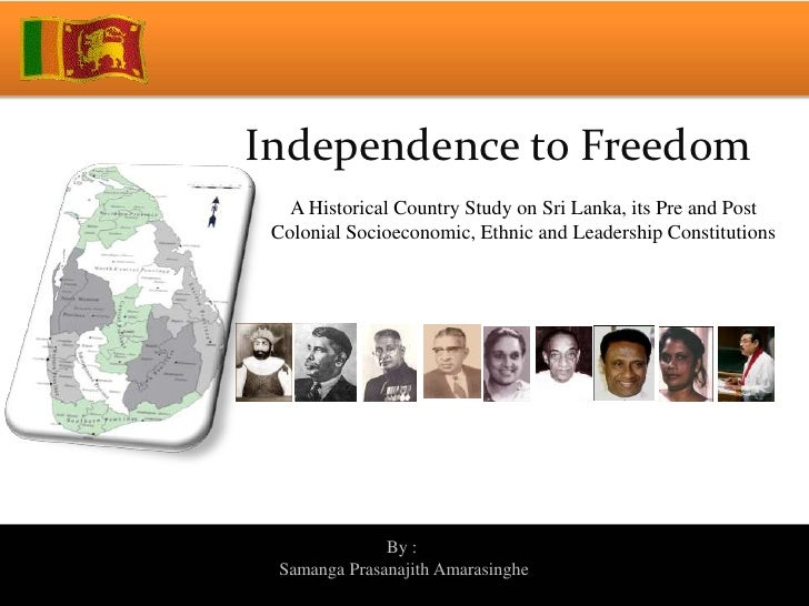 Independence to Freedom   A Historical Country Study on Sri Lanka, its Pre and Post Colonial Socioeconomic, Ethnic and Lea...