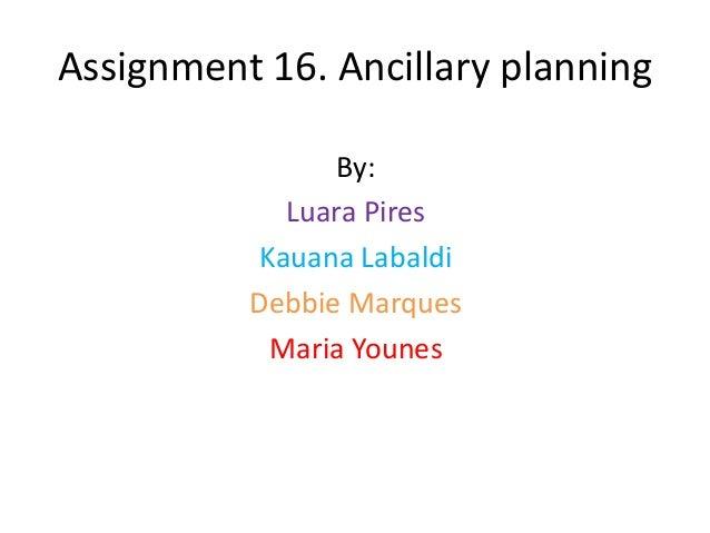 Assignment 16. Ancillary planning                By:            Luara Pires          Kauana Labaldi          Debbie Marque...