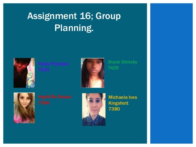 Assignment 16; Group      Planning.  Fatou Panzout     Jhané Ormsby  7433              7429  Ingrid De Souza   Michaela Iv...