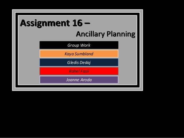 Assignment 16 –              Ancillary Planning          Group Work         Kaya Sumbland          Gledis Dedaj           ...