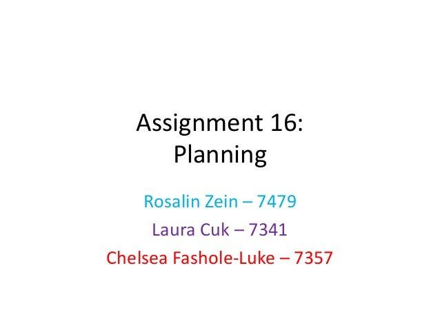 Assignment 16:      Planning    Rosalin Zein – 7479     Laura Cuk – 7341Chelsea Fashole-Luke – 7357
