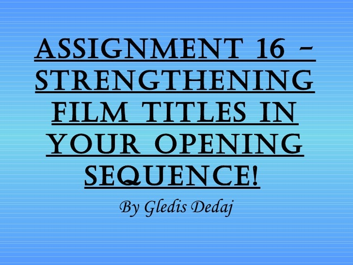 Assignment 16 -strengthening film titles in your opening   sequence!    By Gledis Dedaj
