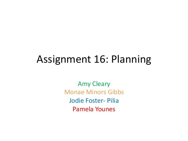 Assignment 16: Planning         Amy Cleary     Monae Minors Gibbs      Jodie Foster- Pilia       Pamela Younes