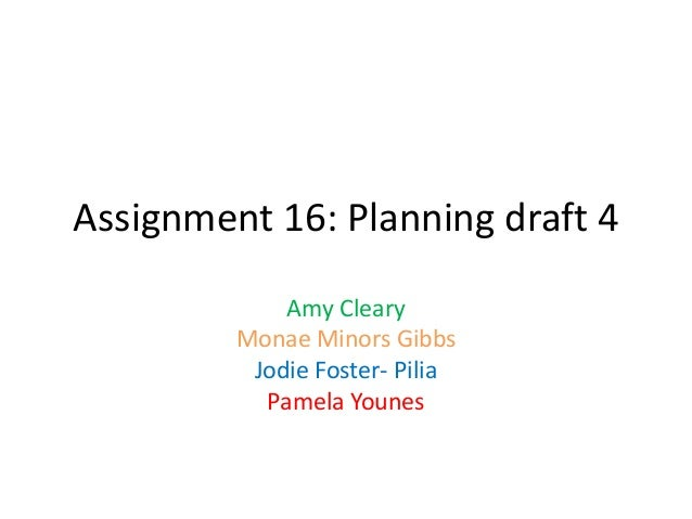 Assignment 16: Planning draft 4Amy ClearyMonae Minors GibbsJodie Foster- PiliaPamela Younes