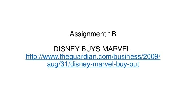 Assignment 1B DISNEY BUYS MARVEL http://www.theguardian.com/business/2009/ aug/31/disney-marvel-buy-out