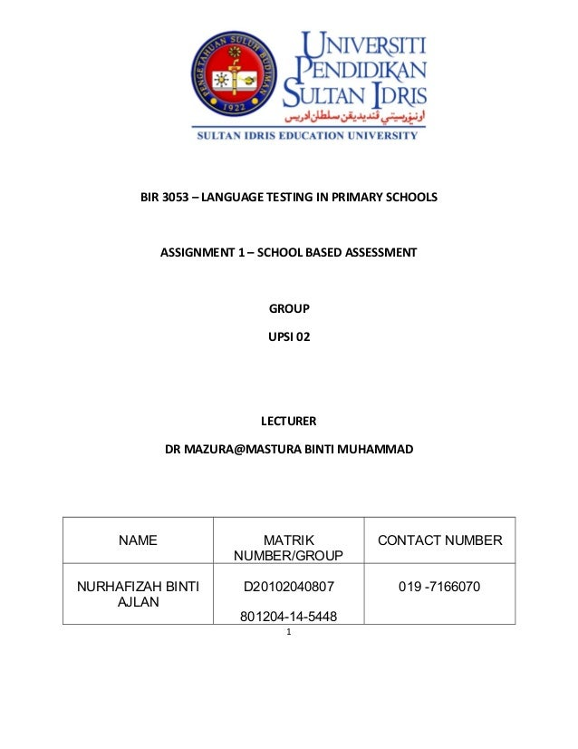 BIR 3053 – LANGUAGE TESTING IN PRIMARY SCHOOLS  ASSIGNMENT 1 – SCHOOL BASED ASSESSMENT  GROUP UPSI 02  LECTURER DR MAZURA@...