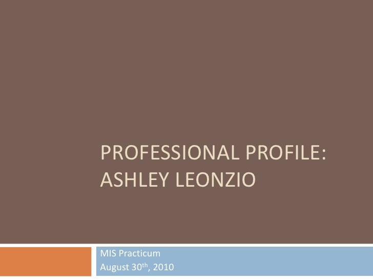 PROFESSIONAL Profile:Ashley leonzio<br />MIS Practicum<br />August 30th, 2010<br />