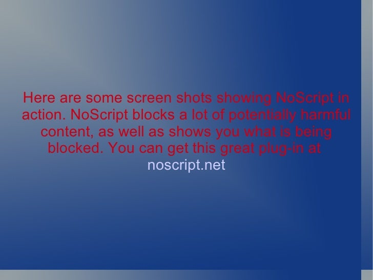 Here are some screen shots showing NoScript in action. NoScript blocks a lot of potentially harmful content, as well as sh...
