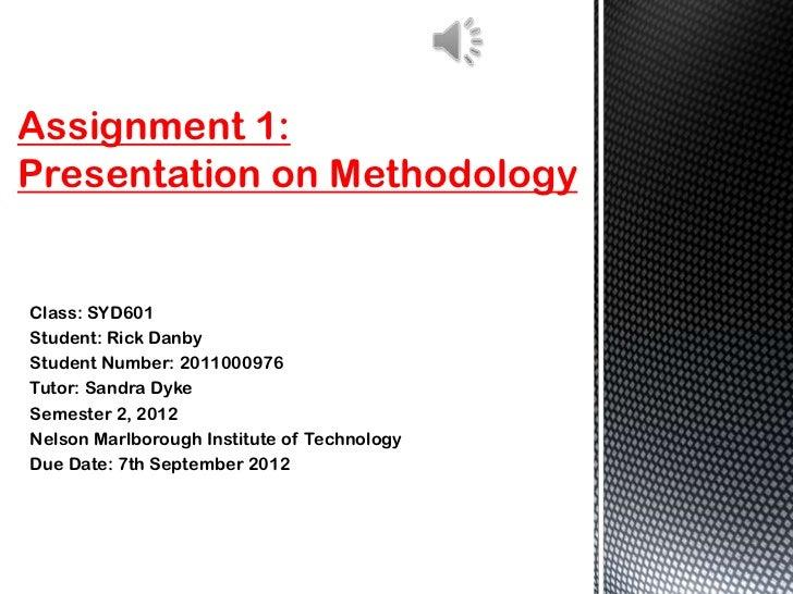 Assignment 1:Presentation on MethodologyClass: SYD601Student: Rick DanbyStudent Number: 2011000976Tutor: Sandra DykeSemest...