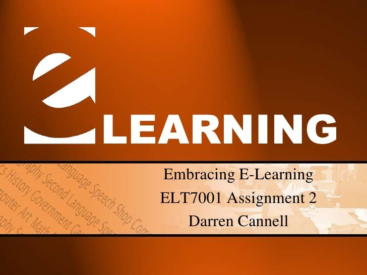 LEARNING  Embracing E-Learning  ELT7001 Assignment 2     Darren Cannell