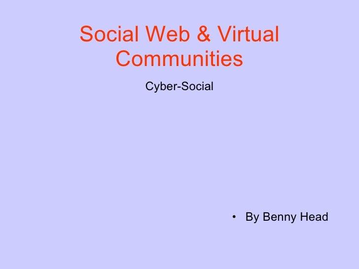 Social Web & Virtual Communities <ul><li>Cyber-Social </li></ul><ul><li>By Benny Head </li></ul>