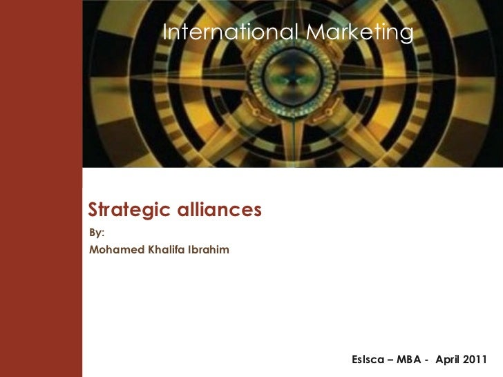Strategic alliances Eslsca – MBA -  April 2011 By: Mohamed Khalifa Ibrahim International Marketing