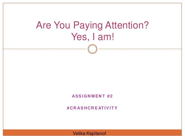 Are You Paying Attention?       Yes, I am!        ASSIGNMENT #2      # C R A S H C R E AT I V I T Y         Velika Kapitanof