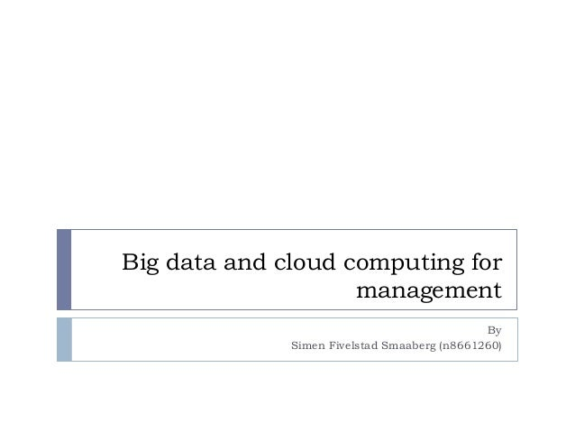Big data and cloud computing formanagementBySimen Fivelstad Smaaberg (n8661260)