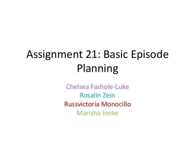 Assignment 21: Basic Episode Planning Chelsea Fashole-Luke Rosalin Zein Russvictoria Monocillo Marisha Inoke
