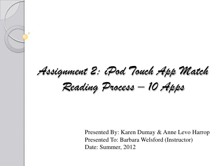 Assignment 2: iPod Touch App Match     Reading Process – 10 Apps         Presented By: Karen Dumay & Anne Levo Harrop     ...