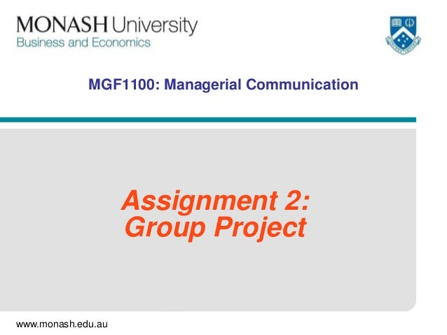 www.monash.edu.au MGF1100: Managerial Communication Assignment 2: Group Project
