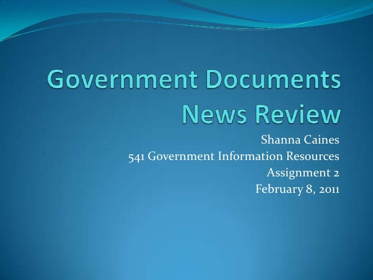 Government Documents News Review<br />Shanna Caines<br />541 Government Information Resources<br />Assignment 2<br />Febru...
