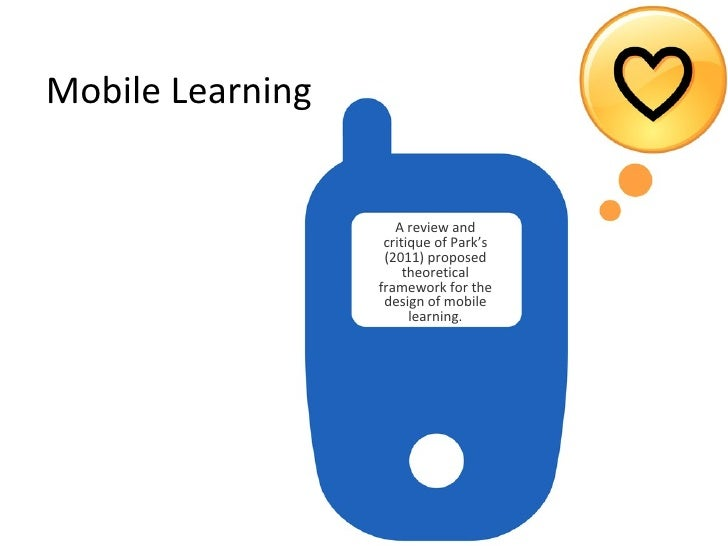 Mobile Learning <ul><li>A review and critique of Park's (2011) proposed theoretical framework for the design of mobile lea...