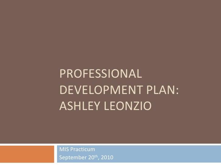 PROFESSIONAL Development plan:Ashley leonzio<br />MIS Practicum<br />September 20th, 2010<br />