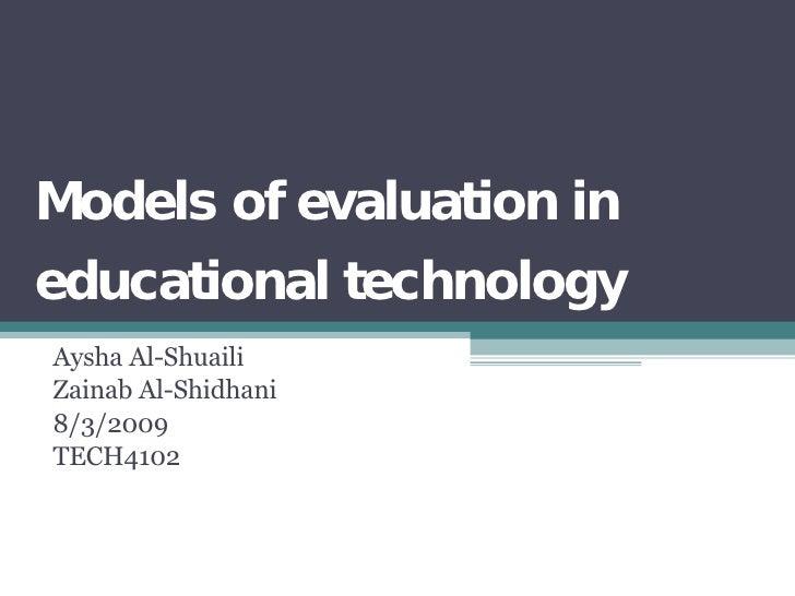 Models of evaluation in educational technology Aysha Al-Shuaili Zainab Al-Shidhani 8/3/2009 TECH4102