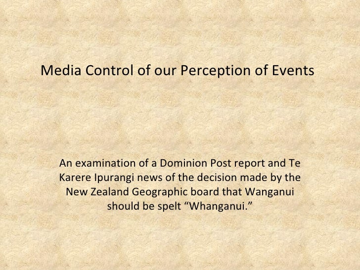 Media Control of our Perception of Events An examination of a Dominion Post report and Te Karere Ipurangi news of the deci...