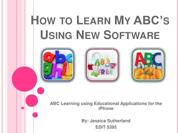 How to Learn My ABC's Using New Software<br />ABC Learning using Educational Applications for the iPhone<br />By: Jessica ...