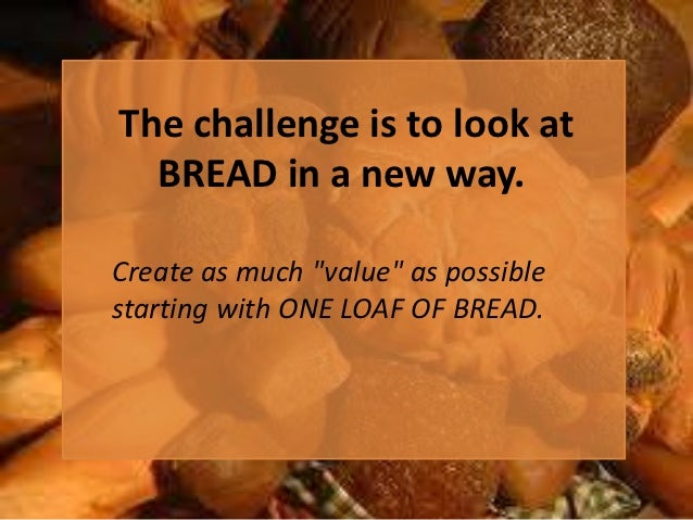 """The challenge is to look at  BREAD in a new way.Create as much """"value"""" as possiblestarting with ONE LOAF OF BREAD."""