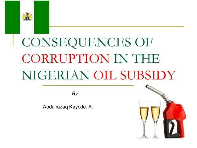 CONSEQUENCES OFCORRUPTION IN THENIGERIAN OIL SUBSIDY              By  Abdulrazaq Kayode. A.