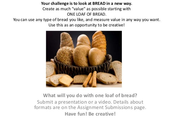 "Your challenge is to look at BREAD in a new way.                Create as much ""value"" as possible starting with          ..."
