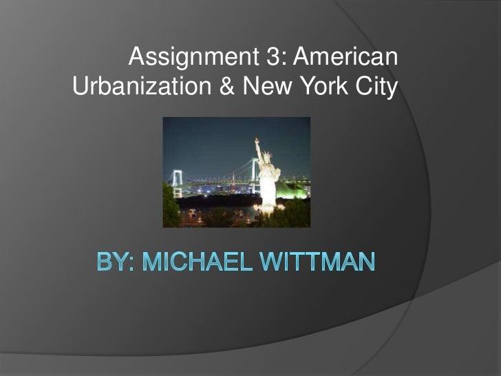 By: Michael Wittman<br />Assignment 3: American Urbanization & New York City <br />