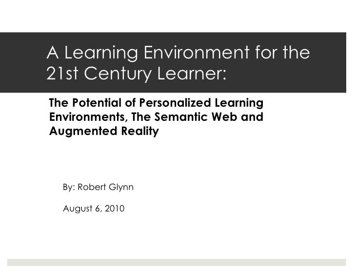 A Learning Environment for the 21st Century Learner: By: Robert Glynn August 6, 2010 The Potential of Personalized Learnin...