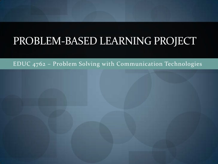 EDUC 4762 – Problem Solving with Communication Technologies<br />Problem-based learning project<br />