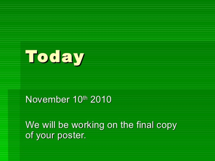 Today  November 10 th  2010 We will be working on the final copy of your poster.