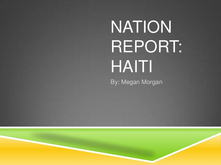 Nation Report: Haiti	<br />By: Megan Morgan<br />