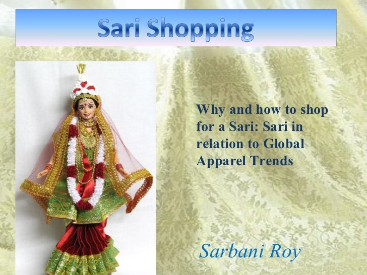 Why and how to shop for a Sari: Sari in relation to Global Apparel Trends  Sarbani Roy
