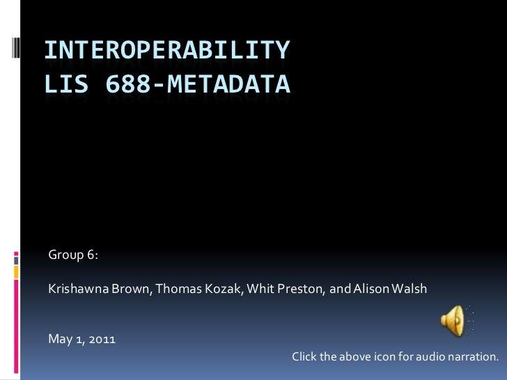 InteroperabilityLIS 688-Metadata<br />Group 6:<br />Krishawna Brown, Thomas Kozak, Whit Preston, and Alison Walsh<br />May...
