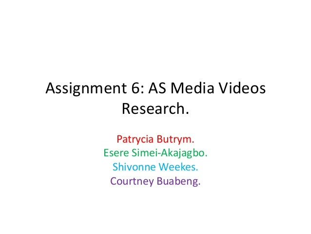 Assignment 6: AS Media Videos Research. Patrycia Butrym. Esere Simei-Akajagbo. Shivonne Weekes. Courtney Buabeng.