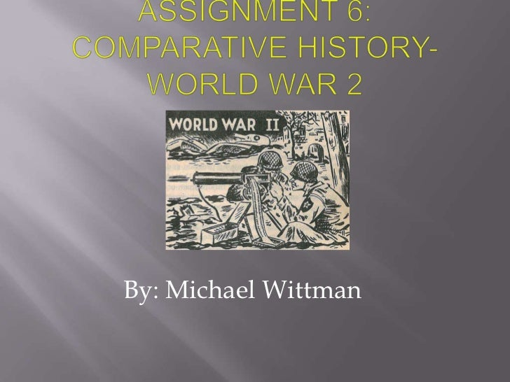 Assignment 6: Comparative History- World war 2<br />By: Michael Wittman<br />
