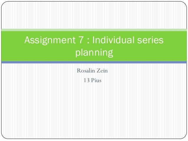 Rosalin Zein 13 Pius Assignment 7 : Individual series planning