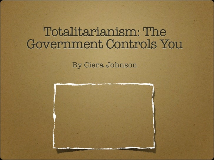 Totalitarianism: TheGovernment Controls You      By Ciera Johnson