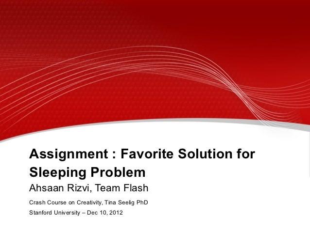 Assignment : Favorite Solution forSleeping ProblemAhsaan Rizvi, Team FlashCrash Course on Creativity, Tina Seelig PhDStanf...