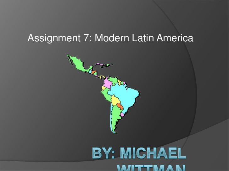 Assignment 7: Modern Latin America<br />By: Michael Wittman<br />
