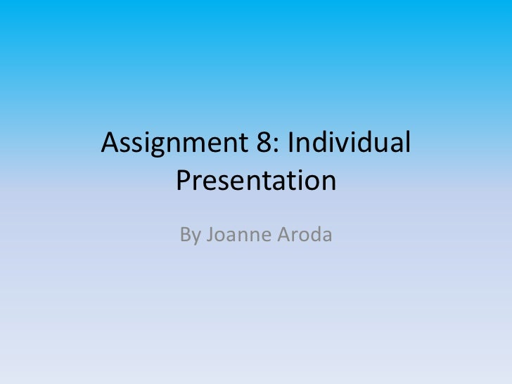 Assignment 8: Individual      Presentation      By Joanne Aroda